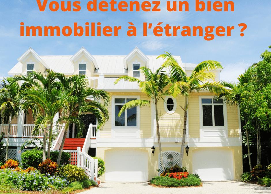 Vous détenez un bien immobilier à l'étranger?